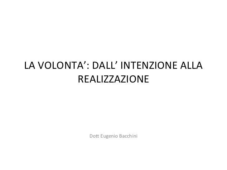 LA VOLONTA': DALL' INTENZIONE ALLA         REALIZZAZIONE            Dott Eugenio Bacchini