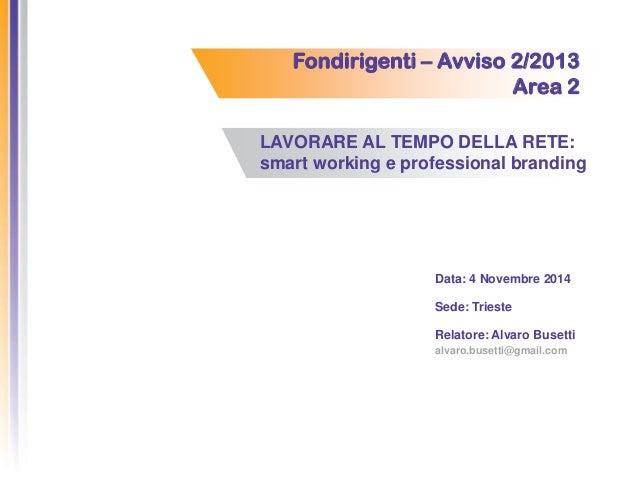 Fondirigenti – Avviso 2/2013 Area 2 LAVORARE AL TEMPO DELLA RETE: smart working e professional branding Data: 4 Novembre 2...