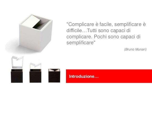 """""""Complicare è facile, semplificare è difficile…Tutti sono capaci di complicare. Pochi sono capaci di semplificare"""" (Bruno ..."""