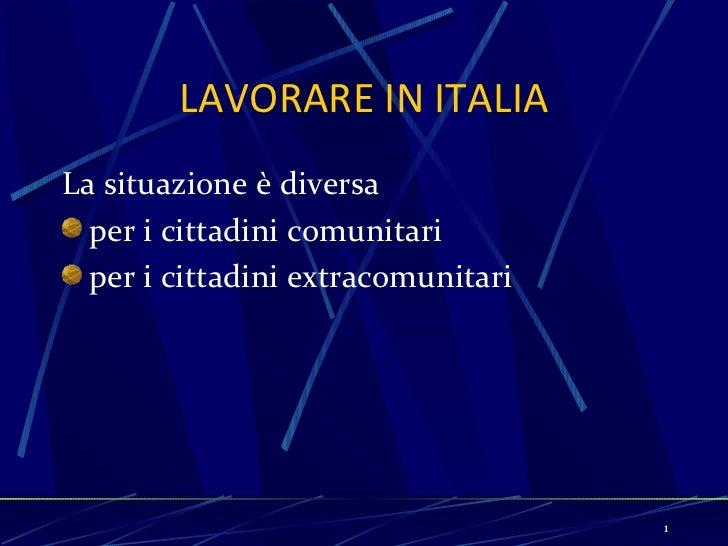 LAVORARE IN ITALIA <ul><li>La situazione è diversa  </li></ul><ul><li>per i cittadini comunitari </li></ul><ul><li>per i c...