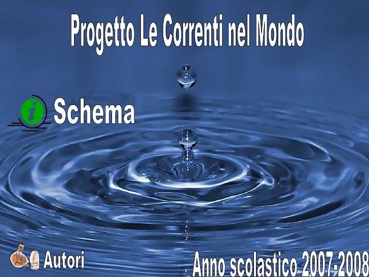 1 Progetto Le Correnti nel Mondo Anno scolastico 2007-2008 Schema Autori