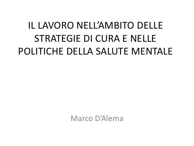 IL LAVORO NELL'AMBITO DELLE    STRATEGIE DI CURA E NELLEPOLITICHE DELLA SALUTE MENTALE          Marco D'Alema