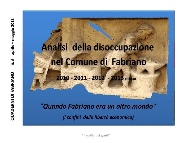 """nel Comune di FabrianoAnalisi della disoccupazione2010 - 2011 - 2012 - 2013 marzoQUADERNIDIFABRIANOn.3aprile–maggio2013"""" i..."""