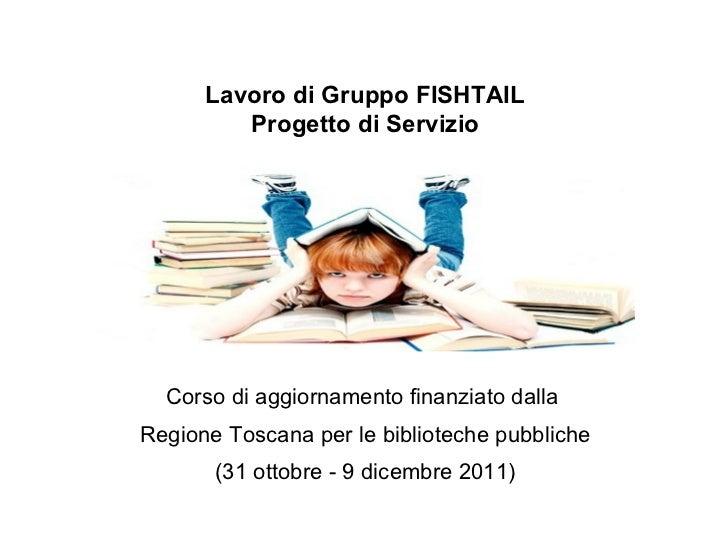 Lavoro di Gruppo FISHTAIL Progetto di Servizio Corso di aggiornamento finanziato dalla  Regione Toscana per le biblioteche...