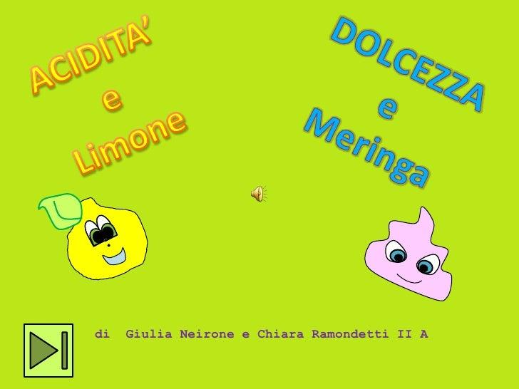ACIDITA'<br />e<br />Limone<br />DOLCEZZA<br />e<br />Meringa<br />di  Giulia Neirone e Chiara Ramondetti II A<br />