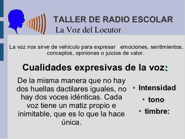 TALLER DE RADIO ESCOLAR                 La Voz del LocutorLa voz nos sirve de vehículo para expresar emociones, sentimient...