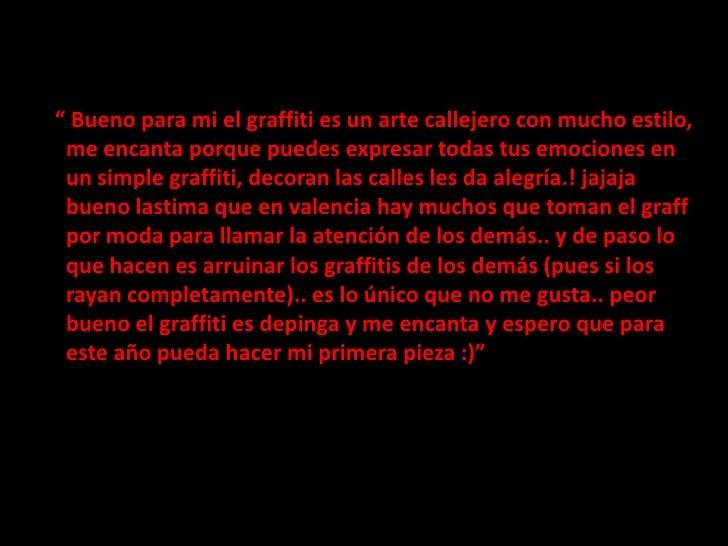 """"""" Bueno para mi el graffiti es un arte callejero con mucho estilo, me encanta porque puedes expresar todas tus emocione..."""