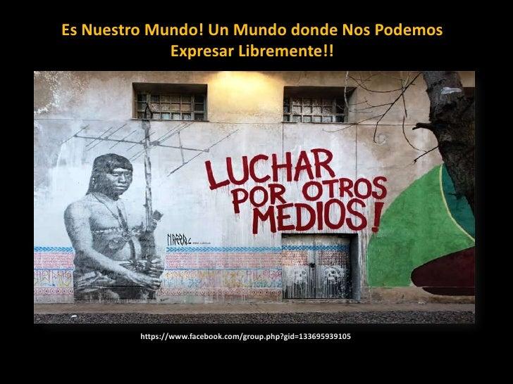Es Nuestro Mundo! Un Mundo donde Nos Podemos Expresar Libremente!!<br />https://www.facebook.com/group.php?gid=13369593910...