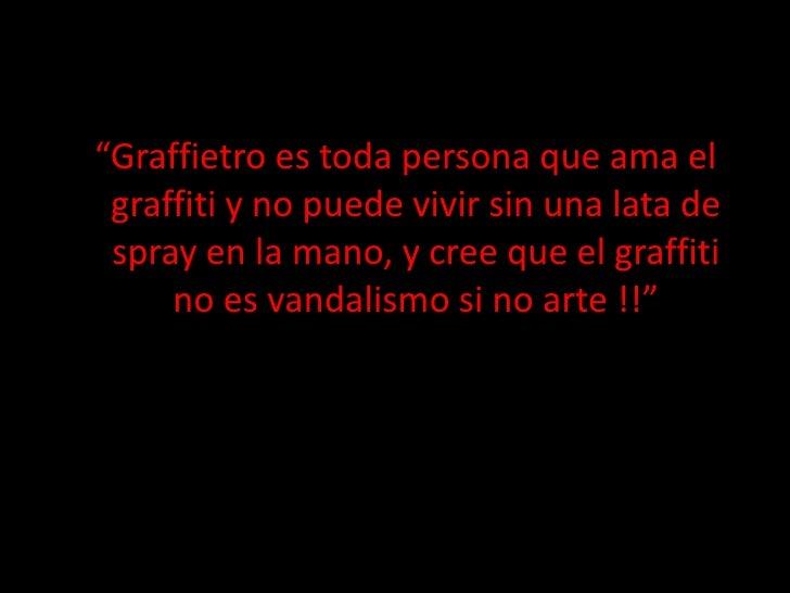 """""""Graffietro es toda persona que ama el graffiti y no puede vivir sin una lata de spray en la mano, y cree que el graffiti ..."""