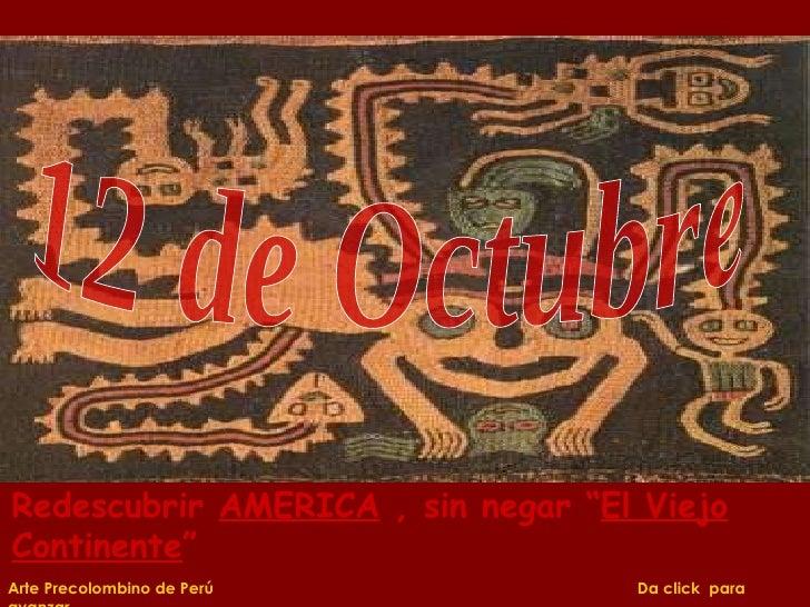 """12 de Octubre Arte Precolombino de Perú  Da click  para avanzar Redescubrir  AMERICA  , sin negar """" El Viejo Continente """""""