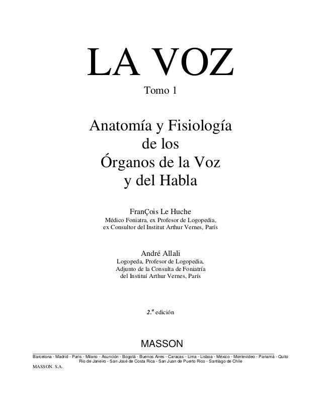 LA VOZTomo 1Anatomía y Fisiologíade losÓrganos de la Vozy del HablaFranÇois Le HucheMédico Foniatra, ex Profesor de Logope...