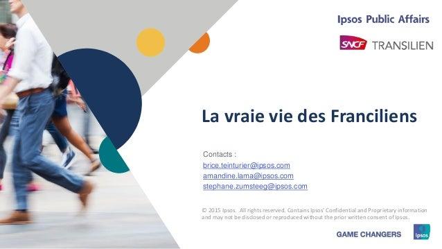 1 © 2015 Ipsos1 La vraie vie des Franciliens Contacts : brice.teinturier@ipsos.com amandine.lama@ipsos.com stephane.zumste...