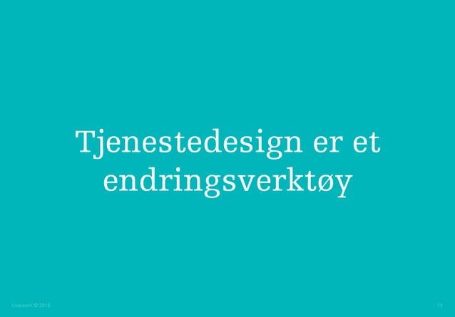 Livework © 2015 13 Tjenestedesign er et endringsverktøy