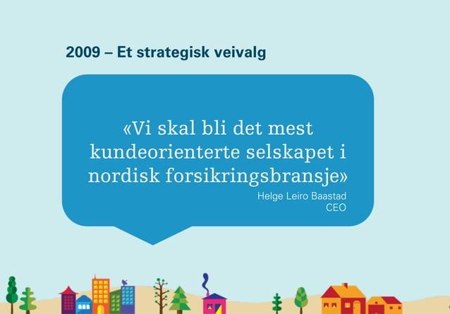 «Vi skal bli det mest kundeorienterte selskapet i nordisk forsikringsbransje» Helge Leiro Baastad CEO 2009 – Et strategisk...