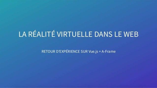 LA RÉALITÉ VIRTUELLE DANS LE WEB RETOUR D'EXPÉRIENCE SUR Vue.js + A-Frame