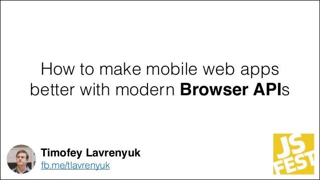 How to make mobile web apps better with modern Browser APIs Timofey Lavrenyuk fb.me/tlavrenyuk