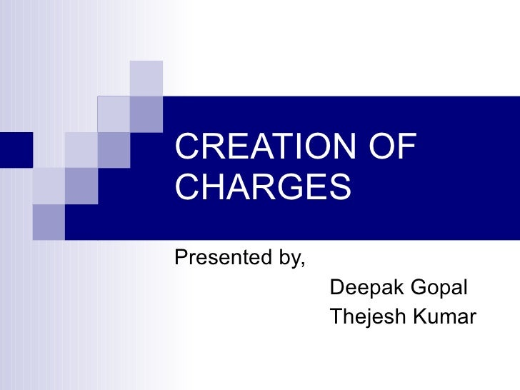 CREATION OF CHARGES Presented by, Deepak Gopal Thejesh Kumar