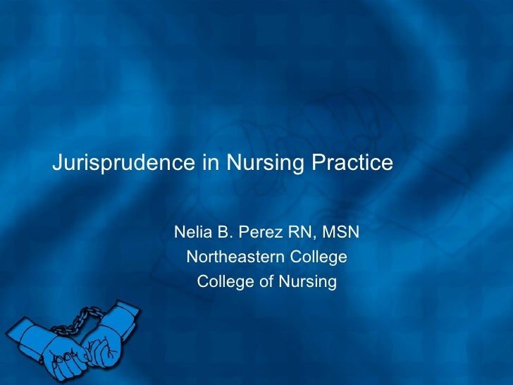 Jurisprudence in Nursing Practice Nelia B. Perez RN, MSN Northeastern College College of Nursing