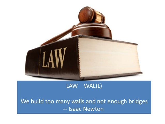 LAW WAL(L)We build too many walls and not enough bridges               -- Isaac Newton