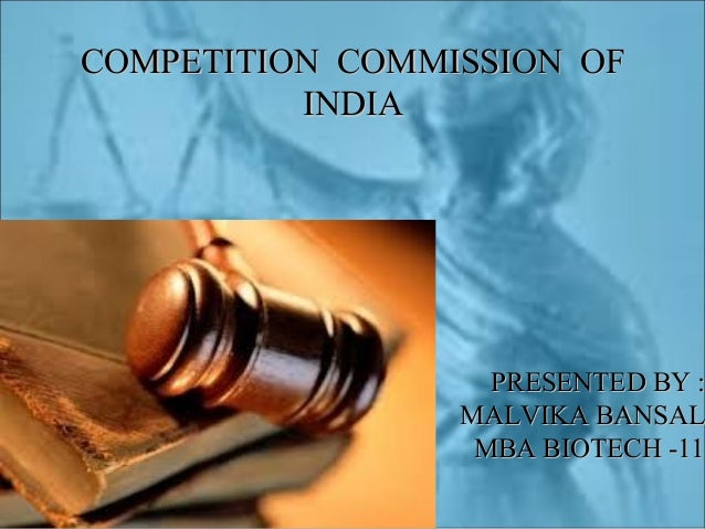 COMPETITION COMMISSION OF INDIA  PRESENTED BY : MALVIKA BANSAL MBA BIOTECH -11