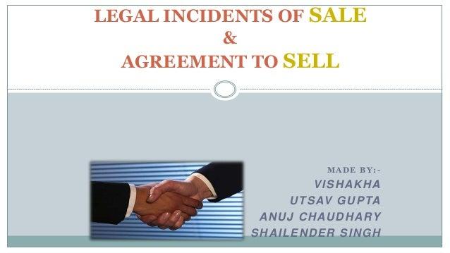 M A D E B Y : - VISHAKHA UTSAV GUPTA ANUJ CHAUDHARY SHAILENDER SINGH LEGAL INCIDENTS OF SALE & AGREEMENT TO SELL