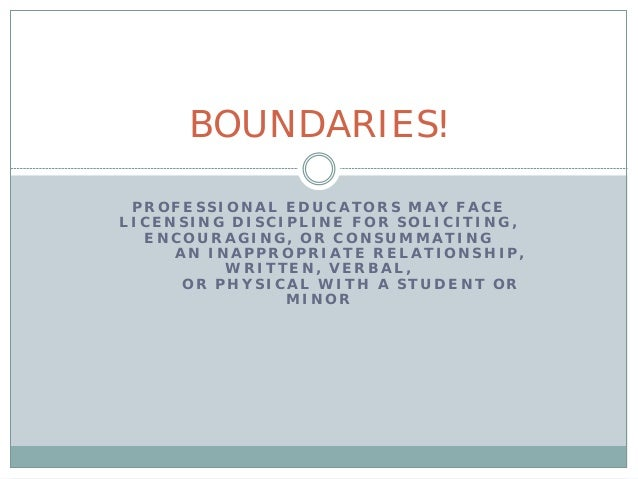 BOUNDARIES! PROFESSIONAL EDUCATORS MAY FACELICENSING DISCIPLINE FOR SOLICITING,  ENCOURAGING, OR CONSUMMATING     AN INAPP...