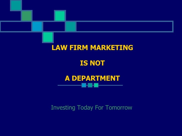 LAW FIRM MARKETING   IS NOT A DEPARTMENT Investing Today For Tomorrow