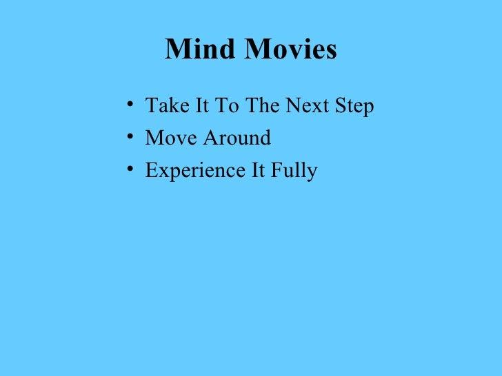 Mind Movies <ul><li>Take It To The Next Step </li></ul><ul><li>Move Around </li></ul><ul><li>Experience It Fully </li></ul>