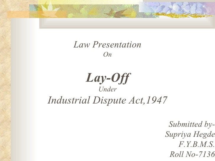 Law Presentation On Lay-Off Under Industrial Dispute Act,1947 Submitted by- Supriya Hegde F.Y.B.M.S. Roll No-7136