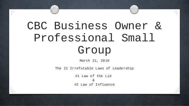 CBC Business Owner & Professional Small Group March 21, 2010 The 21 Irrefutable Laws of Leadership #1 Law of the Lid & #2 ...
