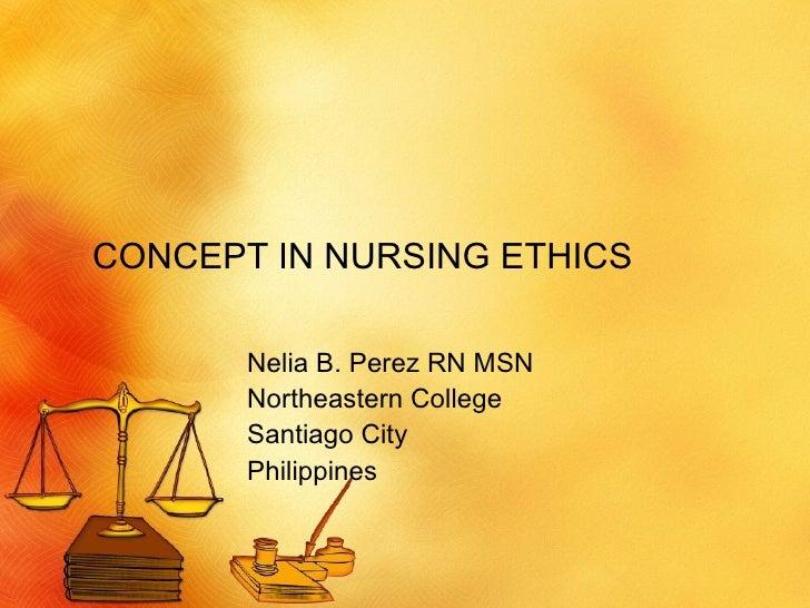 CONCEPT IN NURSING ETHICS Nelia B. Perez RN MSN Northeastern College Santiago City Philippines