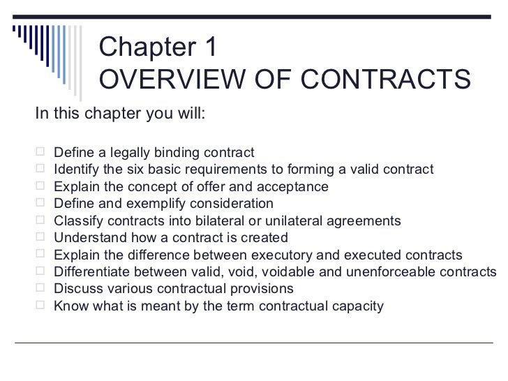Chapter 1           OVERVIEW OF CONTRACTSIn this chapter you will:   Define a legally binding contract   Identify the si...