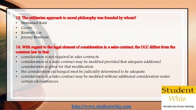 http://www.studentwhiz.com 15. The utilitarian approach to moral philosophy was founded by whom? • Immanuel Kant • Cicero ...