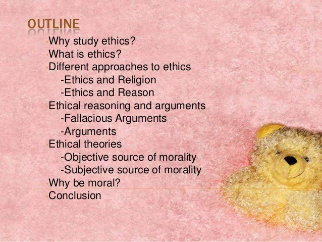 OUTLINE  •Why   study ethics?  •What is ethics?  •Different approaches to ethics      -Ethics and Religion      -Ethics an...