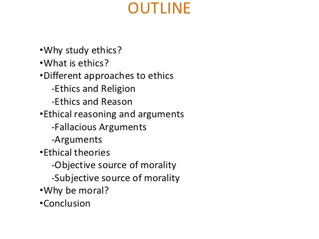 OUTLINE•Why study ethics?•What is ethics?•Different approaches to ethics   -Ethics and Religion   -Ethics and Reason•Ethic...