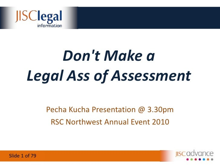 Don't Make aLegal Ass of Assessment<br />PechaKucha Presentation @ 3.30pm<br />RSC Northwest Annual Event 2010<br />79<br />