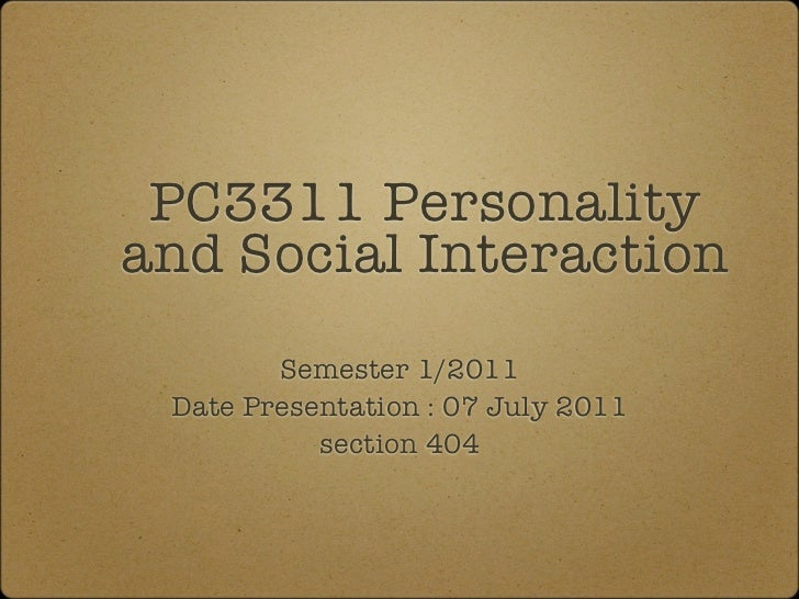 PC3311 Personalityand Social Interaction        Semester 1/2011 Date Presentation : 07 July 2011           section 404