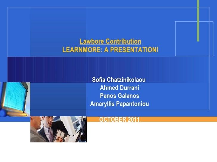 Lawbore Contribution LEARNMORE: A PRESENTATION! Sofia Chatzinikolaou  Ahmed Durrani Panos Galanos Amaryllis Papantoniou OC...