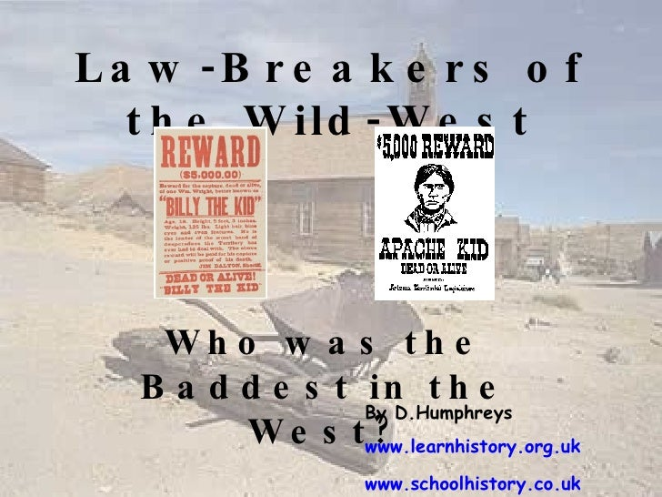 Law-Breakers of the Wild-West Who was the Baddest in the West? By D.Humphreys www.learnhistory.org.uk www.schoolhistory.co...