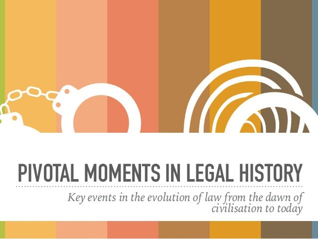 PIVOTAL MOMENTS IN LEGAL HISTORY Key events in the evolution of law from the dawn of civilisation to today