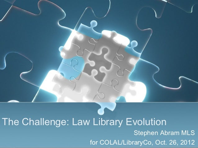 The Challenge: Law Library Evolution                                 Stephen Abram MLS                   for COLAL/Library...