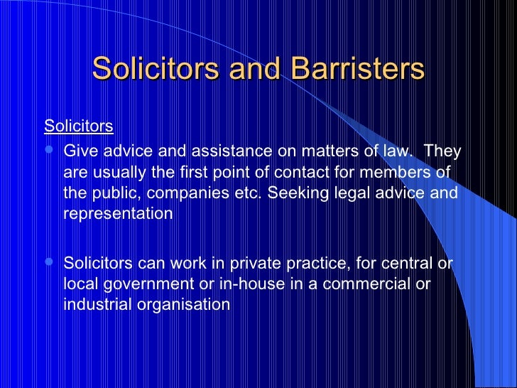 Solicitors and Barristers <ul><li>Solicitors </li></ul><ul><li>Give advice and assistance on matters of law.  They are usu...