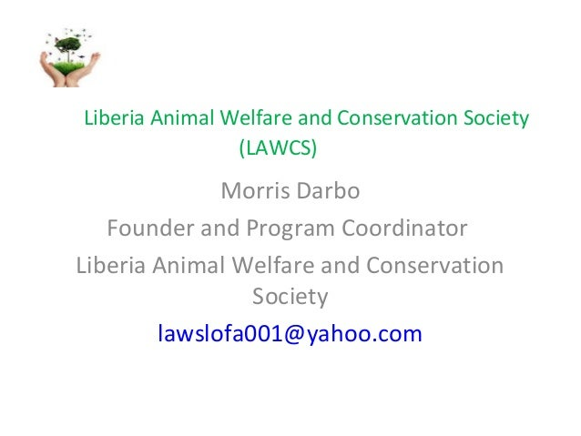 Liberia Animal Welfare and Conservation Society (LAWCS)  Morris Darbo Founder and Program Coordinator Liberia Animal Welfa...