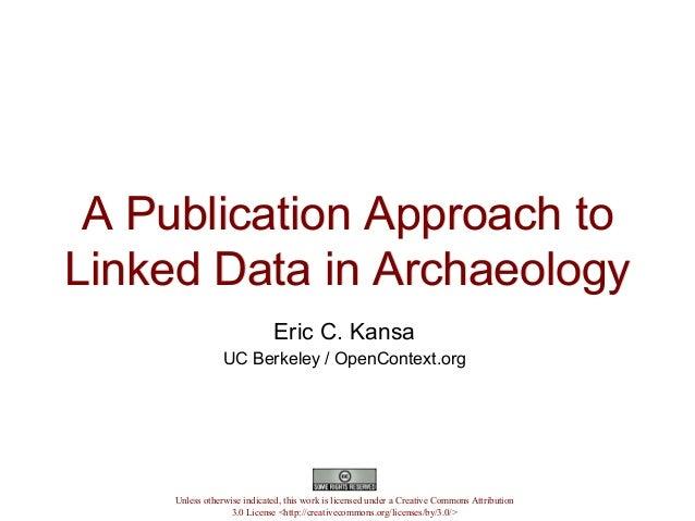 A Publication Approach toLinked Data in ArchaeologyA Publication Approach toLinked Data in ArchaeologyEric C. KansaUC Berk...