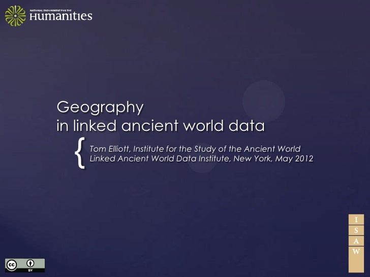 Geographyin linked ancient world data  {   Tom Elliott, Institute for the Study of the Ancient World      Linked Ancient W...
