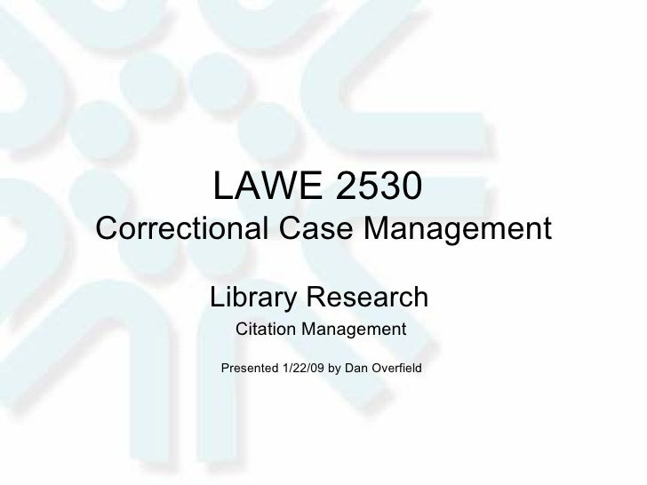 LAWE 2530  Correctional Case Management Library Research  Citation Management  Presented 1/22/09 by Dan Overfield