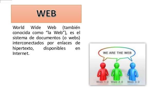 """World Wide Web (también conocida como """"la Web""""), es el sistema de documentos (o webs) interconectados por enlaces de hiper..."""