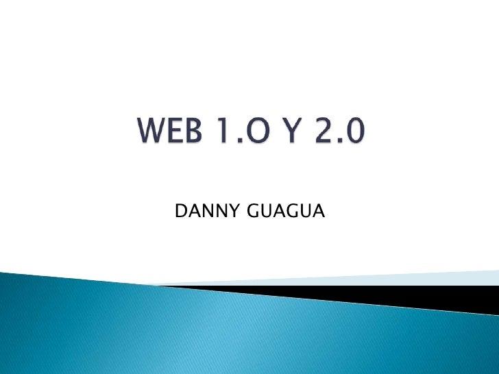 WEB 1.O Y 2.0<br />DANNY GUAGUA<br />