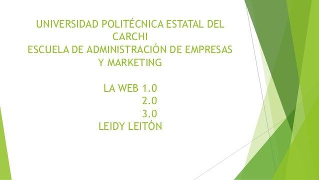 UNIVERSIDAD POLITÉCNICA ESTATAL DEL CARCHI ESCUELA DE ADMINISTRACIÓN DE EMPRESAS Y MARKETING LA WEB 1.0 2.0 3.0 LEIDY LEIT...
