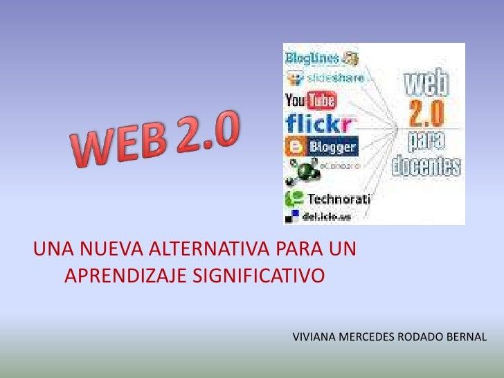 WEB2.0<br />UNA NUEVA ALTERNATIVA PARA UN APRENDIZAJE SIGNIFICATIVO<br />VIVIANA MERCEDES RODADO BERNAL<br />